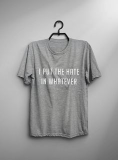 I put the hate in whatever Funny T Shirt sarcastic Tumblr