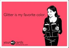 It really is the truth. I really do tell people that glitter is my favorite color.