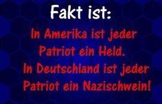 Fakt ist: In Amerika ist jeder Patriot ein Held. In Deutschland ist jeder Patriot ein Nazischwein!