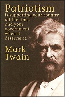 Patriotism Is Supporting Your Country All The Time,  Your Government When It Deserves It. --Mark Twain.