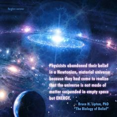 Bruce Lipton quote: physicists abandoned their belief in a Newtonian, material universe because they had come to realize that the universe is not made of matter suspended in empty space but energy.