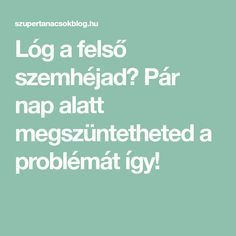 Lóg a felső szemhéjad? Pár nap alatt megszüntetheted a problémát így! Nap, Hair Beauty, Medical, Math Equations, Healthy, Dolphins, Bridge, Tips, Medicine
