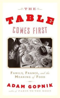 The Table Comes First:  Family, France and the Meaning of Food - Adam Gopnik