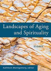 Landscapes of Aging and Spirituality Essays By Kathleen Montgomery Nineteen essays by elders on the intersection between conscious aging and spirituality.
