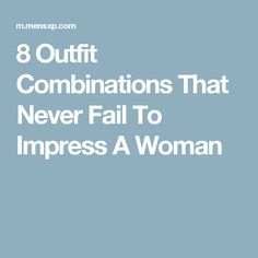 8 Outfit Combinations That Never Fail To Impress A Woman