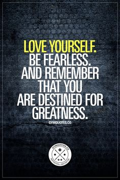 """""""Love yourself. Be fearless. And remember that you are destined for greatness."""" It's ESSENTIAL to actually love yourself no matter what. Regardless of where you want to be and how you want to look – LOVE yourself. Find inner happiness and use that energy to help you train harder & become even better. And be fearless. Fear nothing. Not even failure. Push yourself hard & remember that you ARE destined for greatness www.gymquotes.co #träning"""