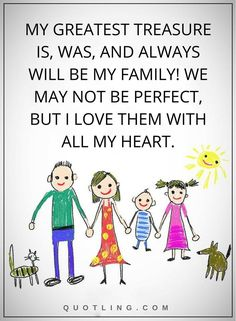 Quotes | My greatest treasure is, was, and always will be my family! We may not be perfect, but I love them with all my heart.
