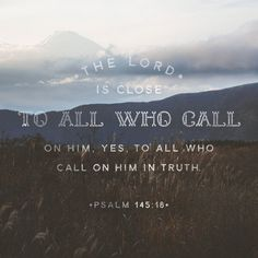 The Lord is close to all who call on him, yes, to all who call on him in truth. He grants the desires of those who fear him; he hears their cries for help and rescues them. Psalms 145:18‭-‬19 NLT
