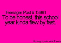 "Kind of funny because kids are like ""ugh I hate school, I can't wait to get out."" Then there like ""Man, that flew by fast!"" Just doesn't make sense but I'm not saying I don't do it! :)"