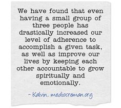 We have found that even having a small group of three people has drastically increased our level of adherence to accomplish a given task, as well as improve our lives by keeping each other accountable to grow spiritually and emotionally.