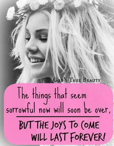 The things that seem sorrowful now will soon be over. but the joys to come will last forever