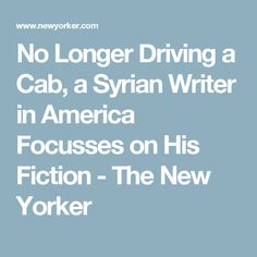 No Longer Driving a Cab, a Syrian Writer in America Focusses on His Fiction - The New Yorker