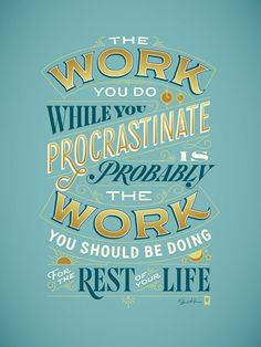 Jessica Hische - Procrastiworking Poster | The work you do while you procrastinate is probably the work you should be doing for the rest of your life. | Poster Design | Quote Design
