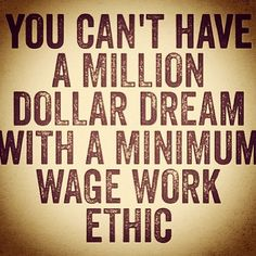 You can't have a million dollar dream with a minimum wage work ethic. This is so true, you gotta work hard to make it work!