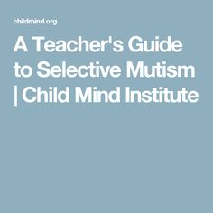 A Teacher's Guide to Selective Mutism | Child Mind Institute