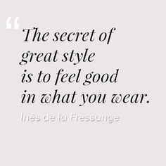 """The secrete of great style is to feel good in what you wear."" Inès de la Fressange"