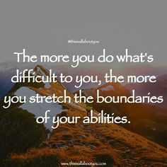 The more you do what's difficult to you, the more you stretch the boundaries of your abilities. Photo by : Kimon Maritz