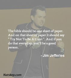 "Funny Quote from the man … ""The Bible should be one sheet of paper. And on that sheet of paper it should say, ""Try not to be a cunt."" And if you do that every day, you'll be a good person."" — Jim Jeffries"