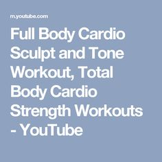 Full Body Cardio Sculpt and Tone Workout, Total Body Cardio Strength Workouts - YouTube