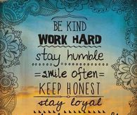 Be Kind, Work Hard, Stay Humble, Smile Often, Keep Honest, Stay Loyal, Travel When Possible, Never Stop Learning, Be Thankful Always And Love