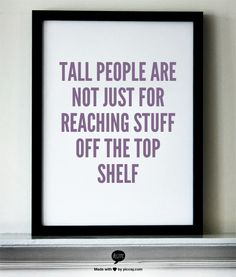 Tall People Are Not Just For Reaching Stuff Off The Top Shelf