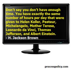 Don't say you don't have enough time. You have exactly the same number of hours per day that were given to Helen Keller, Pasteur, Michelangelo, Mother Teresa, Leonardo da Vinci, Thomas Jefferson, and Albert Einstein.  - H. Jackson Brown