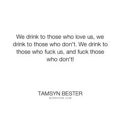 "Tamsyn Bester - ""We drink to those who love us, we drink to those who don't. We drink to those who..."". inspirational-quotes, friendship, funny-humor, drinking-quotes, toasts"