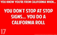 YOU KNOW YOU'RE FROM CALIFORNIA WHEN... you get stopped in another state, tell the officer you totally paused, and he informs you that you are the only person whose said that, out of quite a few, where it sounded totally legit so you wont get a ticket.