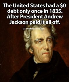 "President Andrew Jackson. The US started out in 1789 with a debt of $75M, a large sum for those days. Economists have calculated the ratio of debt to gross domestic product as 31% , as against today's ratio of 52%). The Govt paid off the debt until the last installment was paid in 1835. President Andrew Jackson reported to Congress that ""all that remains of the public debt has been redeemed,"" and then he revealed that the Treasury actually had a surplus of $19M."