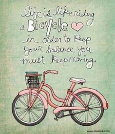 Life is like riding a bicycle. In order to keep your balance you must keep moving.