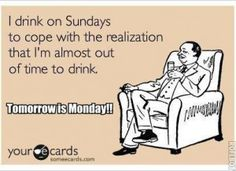 Drink Up - Tomorrow is Monday
