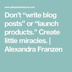 "Don't ""write blog posts"" or ""launch products."" Create little miracles. 