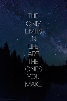 The only limits in life ar3e the ones you make.