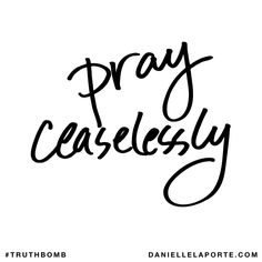 Pray ceaselessly. Subscribe: DanielleLaPorte.com #Truthbomb #Words #Quotes
