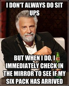 I don't always do sit ups but when I do, I immediately check in the mirror to see if my six-pack has arrived.