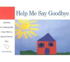 Help Me Say Goodbye: Activities to Help Kids Cope When a Special Person Dies