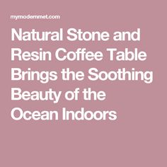 Natural Stone and Resin Coffee Table Brings the Soothing Beauty of the Ocean Indoors
