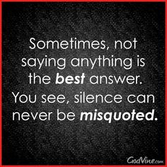 This is true. But silence speaks volume. There's a time to stay quiet and a time to speak up. If you confuse the two, you can cause damage and hurt that cannot be undone. Choose when to stay quiet widely because when you decide to break that silence, no one may be left to listen.