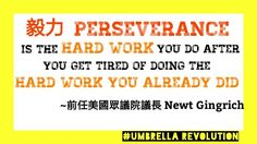 什麼是毅力? Perseverance is the hard work you do after you get tired of doing the hard work you already did. ~Newt Gingrich 前任美國眾議院議長