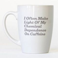 Chemical Dependency Mug    Drug abuse and chemical dependency isn't a problem if the drug is caffeine. 11oz capacity, ceramic.