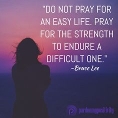 Do not pray for an easy life. Pray for the strength to endure a difficult one. -Bruce Lee #quote #strength #PardonMyPositivity