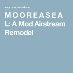 M O O R E A  S E A L: A Mod Airstream Remodel