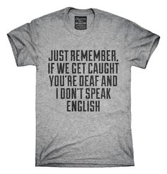 You can order this If We Get Caught You're Deaf And I Don't Speak English Sarcastic Funny t-shirt design on several different sizes, colors, and styles of shirts including short sleeve shirts, hoodies, and tank tops.  Each shirt is digitally printed when ordered, and shipped from Northern California.