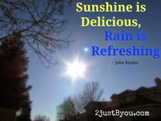 """""""Sunshine is Delicious, Rain is Refreshing"""" - John Ruskin is featured quote on Refreshing Rain {Words for my Wednesday} at www.2justByou.com"""