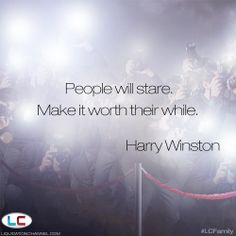 """""""People will stare. Make it worth their while."""" 