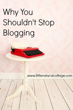Why You Shouldn't Stop Blogging {3 good reasons}