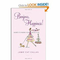 Bonjour, Happiness! by  Jamie Cat Callan. Secrets To Finding Your Joie de Vivre.I highly recommend this book!