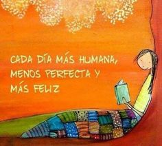 """Every day more human, less perfect, and more happy."""