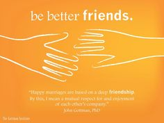 Happy marriages are based on a deep friendship.  Learn more from the Gottman Institue.
