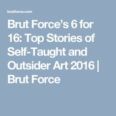 Brut Force's 6 for 16: Top Stories of Self-Taught and Outsider Art 2016 | Brut Force